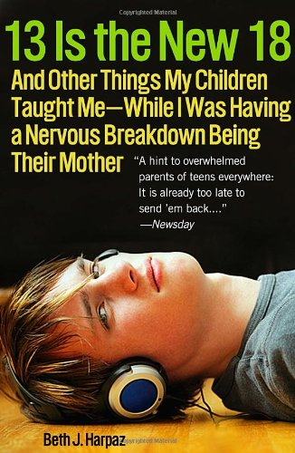 9780307396426: 13 Is the New 18: And Other Things My Children Taught Me--While I Was Having a Nervous Breakdown Being Their Mother