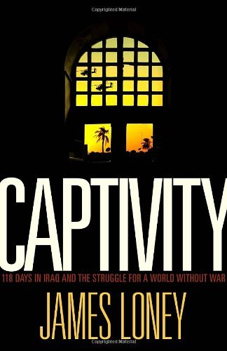 Captivity: The Days in Iraq and the Struggle for a World Without War: Loney, James