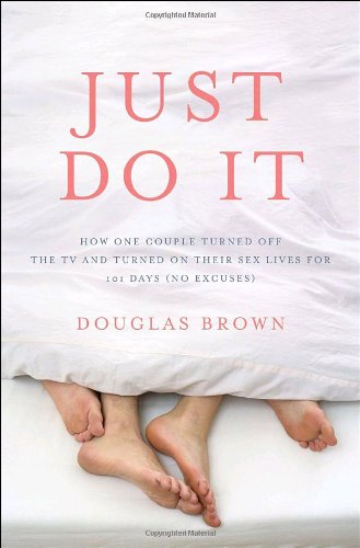 9780307406972: Just Do It: How One Couple Turned Off the TV and Turned on Their Sex Lives for 101 Days, (No Excuses!)