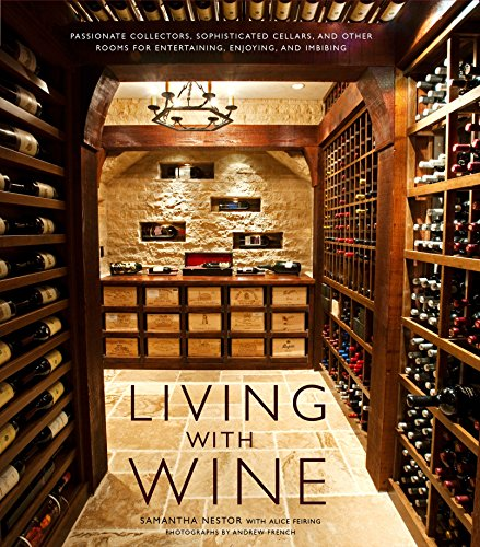 Living with Wine: Passionate Collectors, Sophisticated Cellars, and Other Rooms for Entertaining, ...