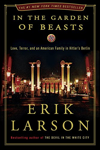 In the Garden of Beasts: Love, Terror, and an American Family in Hitler's Berlin: Larson, Erik