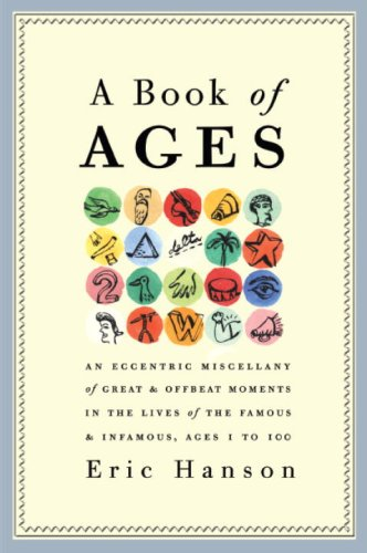 9780307408945: A Book of Ages: An Eccentric Miscellany of Great and Offbeat Moments in the Lives of the Famous and Infamous, Ages 1 to 100