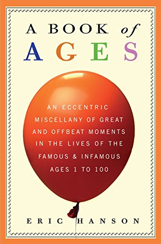 9780307409027: A Book of Ages: An Eccentric Miscellany of Great and Offbeat Moments in the Lives of the Famous and Infamous, Ages 1 to 100