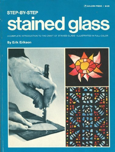 Step-By-Step Stained Glass: A Complete Introduction to: Erikson, Erik