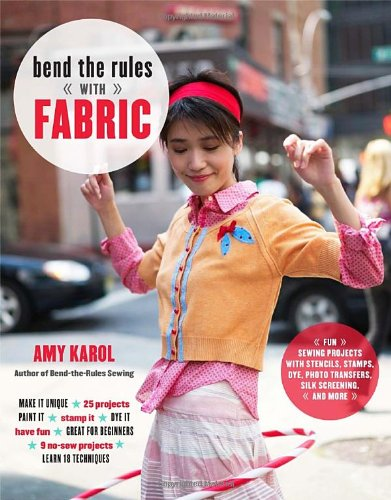 9780307451835: Bend the Rules with Fabric: Fun Sewing Projects with Stencils, Stamps, Dye, Photo Transfers, Silk Screening, and More