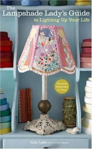 9780307452320: The Lampshade Lady's Guide to Lighting Up Your Life: 50 Custom Lampshades & Lamps