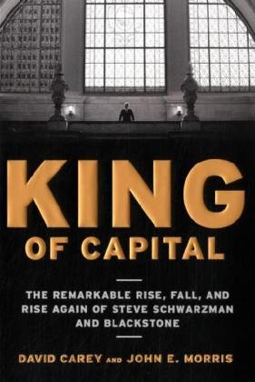 9780307452993: King of Capital: The Remarkable Rise, Fall, and Rise Again of Steve Schwarzman and Blackstone