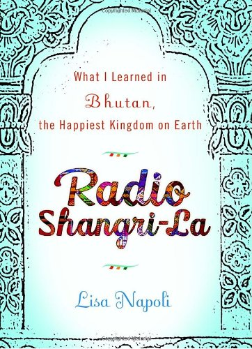 9780307453020: Radio Shangri-La: What I Learned in Bhutan, the Happiest Kingdom on Earth
