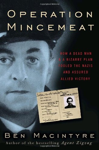 Operation Mincemeat: How a Dead Man and a Bizarre Plan Fooled the Nazis and Assured an Allied Vic...
