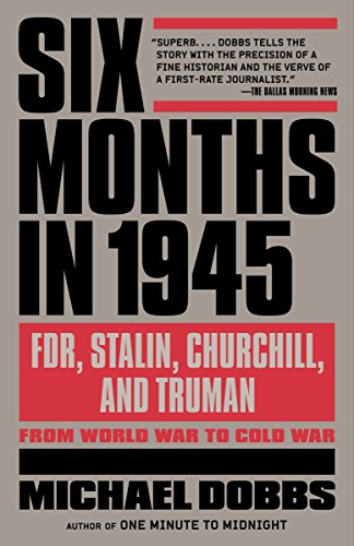 Six Months in 1945: FDR, Stalin, Churchill, and Truman--from World War to Cold War (0307456676) by Michael Dobbs