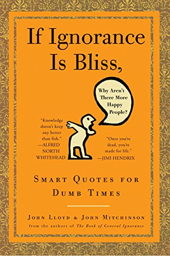 If Ignorance Is Bliss, Why Aren't There More Happy People?: Smart Quotes for Dumb Times (0307460665) by Lloyd, John; Mitchinson, John