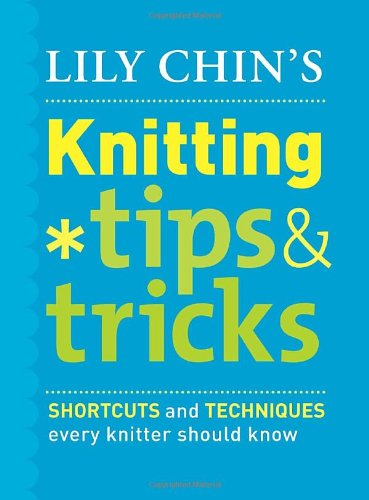 Lily Chin's Knitting Tips & Tricks: Shortcuts and Techniques Every Knitter Should Know (030746105X) by Lily Chin