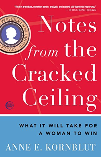 Notes from the Cracked Ceiling: What It Will Take for a Woman to Win: Kornblut, Anne E.