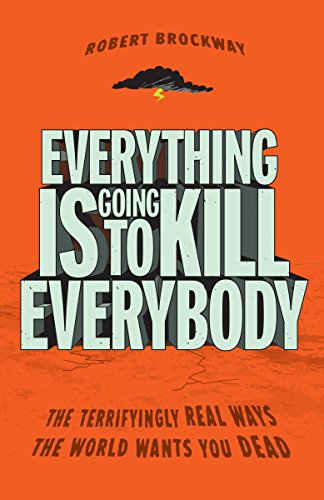 9780307464347: Everything Is Going to Kill Everybody: The Terrifyingly Real Ways the World Wants You Dead