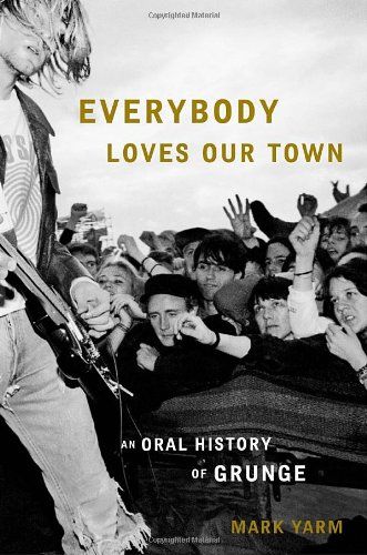 Everybody Loves Our Town: An Oral History of Grunge: Mark Yarm