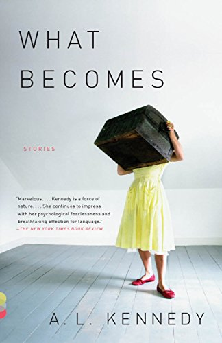 What Becomes: Stories (Vintage Contemporaries): Kennedy, A. L.