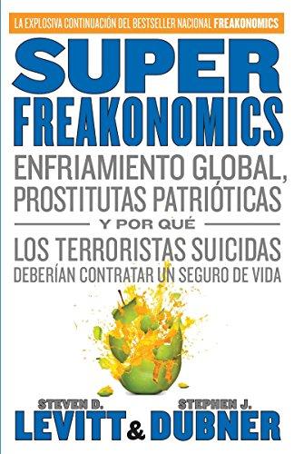 SuperFreakonomics: Enfriamiento global, prostitutas patrióticas y por qué los terroristas suicidas deberían contratar un seguro de vida (Spanish Edition) (0307476847) by Steve D. Levitt; Stephen J. Dubner