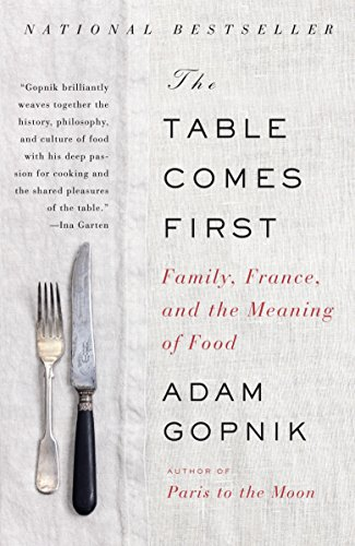 The Table Comes First: Family, France, and the Meaning of Food: Gopnik, Adam