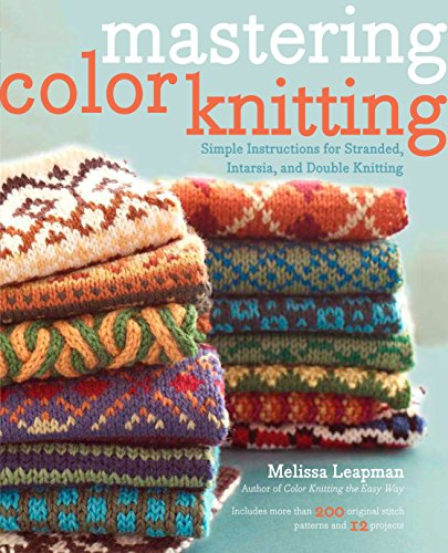 Mastering Color Knitting: Simple Instructions for Stranded, Intarsia, and Double Knitting (0307586502) by Melissa Leapman
