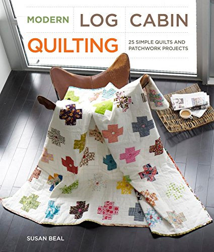 Modern Log Cabin Quilting: 25 Simple Quilts and Patchwork Projects: Beal, Susan