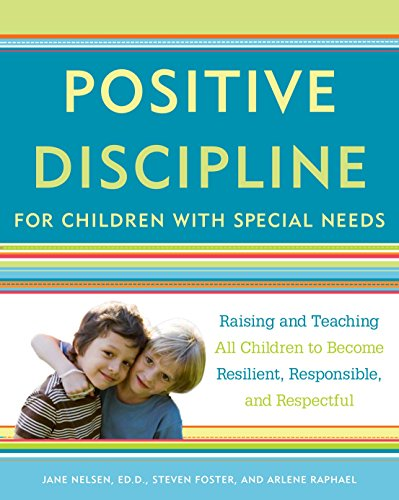 Positive Discipline for Children with Special Needs: Raising and Teaching All Children to Become Resilient, Responsible, and Respectful (030758982X) by Jane Nelsen; Steven Foster; Arlene Raphael