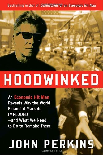 9780307589927: Hoodwinked: An Economic Hit Man Reveals Why the World Financial Markets Imploded--And What We Need to Do to Save Them