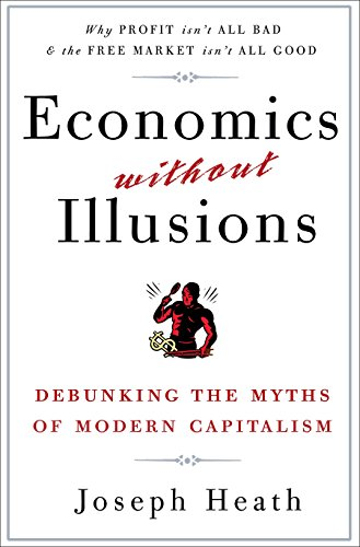Economics Without Illusions: Debunking the Myths of Modern Capitalism: Heath, Joseph
