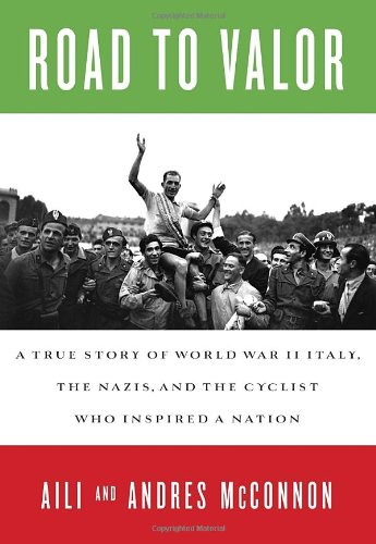 Road to Valor A True Story of World War II Italy, The Nazis, and the Cyclist Who Inspired a Nation