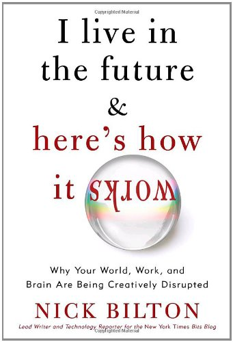9780307591111: I Live in the Future & Here's How It Works: Why Your World, Work, and Brain Are Being Creatively Disrupted