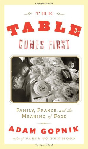 The Table Comes First: Family, France and the Meaning of Food (Signed First Edition): Gopnik, Adam