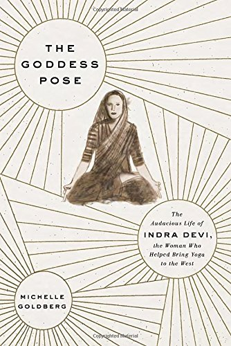9780307593511: The Goddess Pose: The Audacious Life of Indra Devi, the Woman Who Helped Bring Yoga to the West