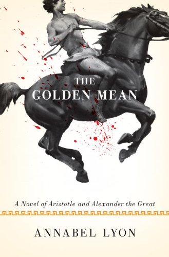 The Golden Mean, A Novel of Aristotle and Alexander the Great