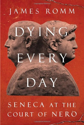 Dying Every Day: Seneca at the Court of Nero (Signed First Edition): James Romm