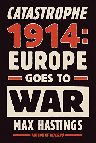 CATASTROPHE 1914: Europe Goes to War: Hastings, Max