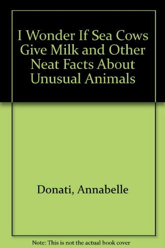 I Wonder If Sea Cows Give Milk and Other Neat Facts About Unusual Animals (0307613275) by Annabelle Donati; Paul Mirocha