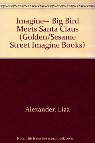 Imagine-- Big Bird Meets Santa Claus (Golden/Sesame Street Imagine Books) (9780307631190) by Liza Alexander