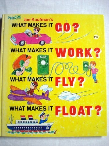 Joe Kaufman's What Makes It Go, Work, Fly, Float: Kaufman, Joe