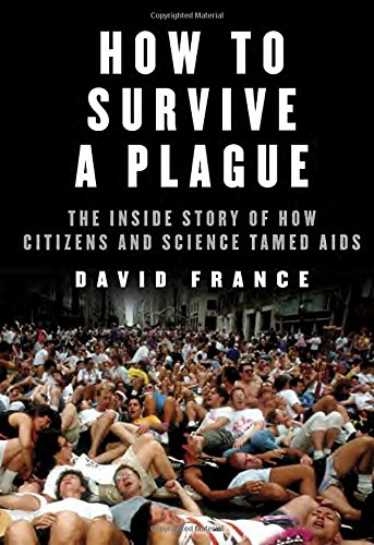 How to Survive a Plague The Inside Story of How Citizens and Science Tamed AIDS