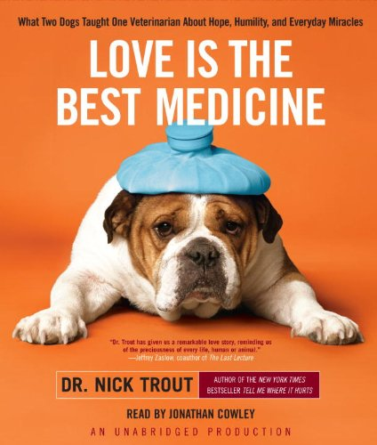 Love Is the Best Medicine: What Two Dogs Taught One Veterinarian About Hope, Humility, and Everyday...