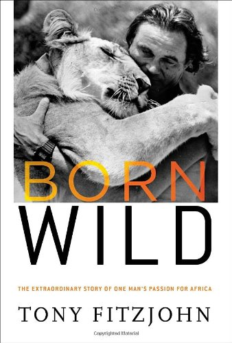 9780307716033: Born Wild: The Extraordinary Story of One Man's Passion for Africa