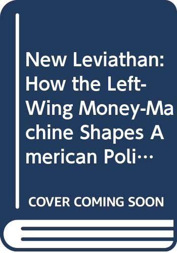 9780307716460: New Leviathan: How the Left-Wing Money-Machine Shapes American Politics and Threatens America's Future