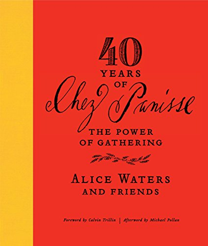40 YEARS OF CHEZ PANISSE the Power of Gathering: Alice Waters and Friends