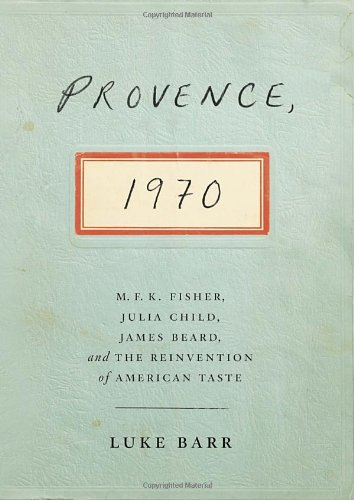 Provence, 1970 M.F.K. Fisher, Julia Child, James Beard, and the Reinvention of American Taste: Barr...