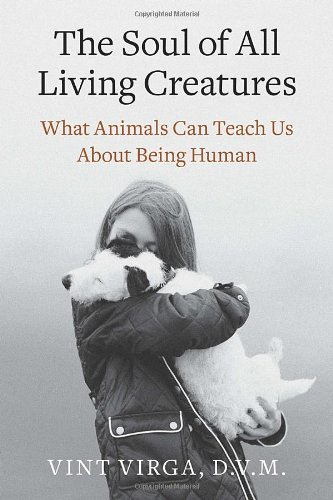 9780307718860: The Soul of All Living Creatures: What Animals Can Teach Us About Being Human