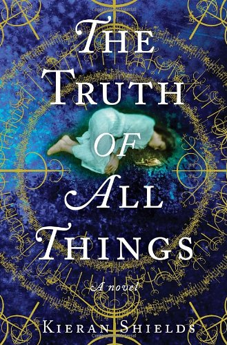 The Truth of All Things: A Novel: Shields, Kieran