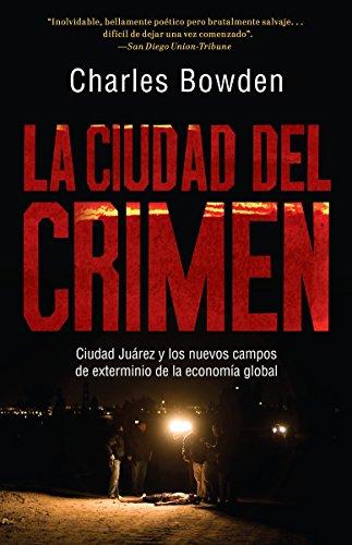 La ciudad del crimen: Ciudad Juarez y los nuevos campos de exterminio de la economía global (Spanish Edition) (0307743470) by Charles Bowden