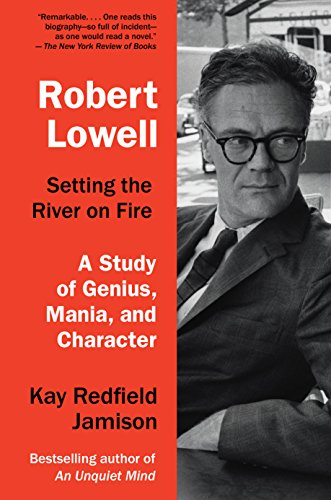 Robert Lowell, Setting the River on Fire: A Study of Genius, Mania, and Character: Jamison, Kay ...