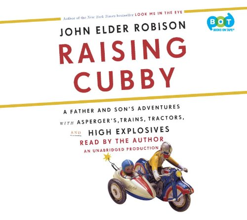 9780307881373: Raising Cubby: A Father and Son's Adventures with Asperger's, Trains, Tractors, and High Explosives