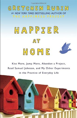 9780307886781: Happier At Home: Kiss More, Jump More, Abandon a Project, Read Samuel Johnson, and My Other Experiments in the Practice of Everyday Life