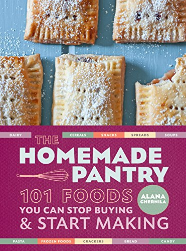 The Homemade Pantry: 101 Foods You Can Stop Buying and Start Making: Alana Chernila
